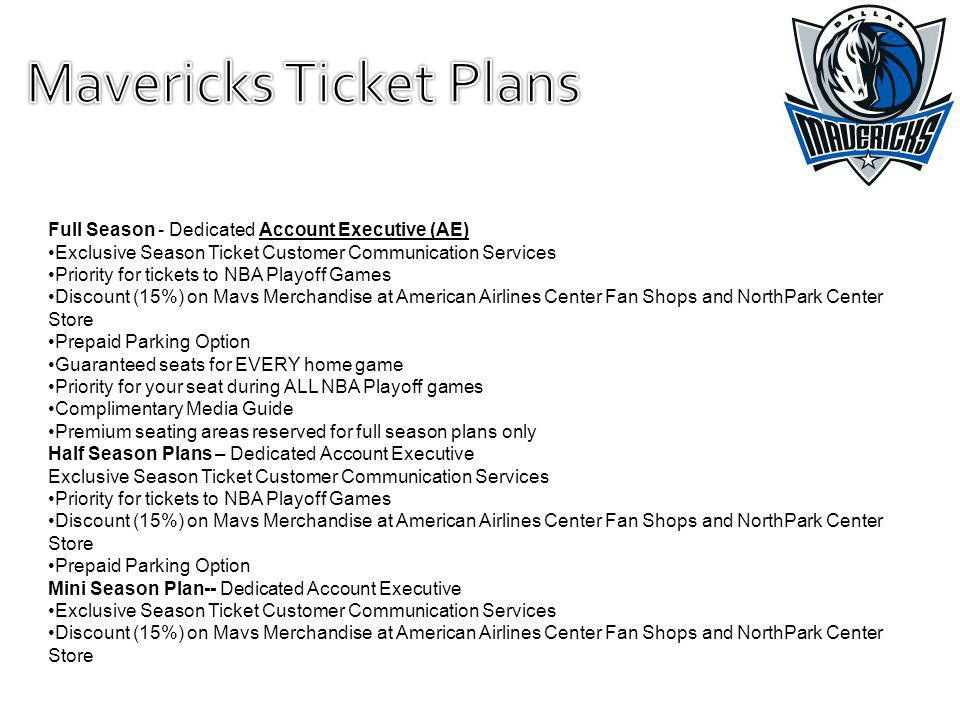 Full Season - Dedicated Account Executive (AE) Exclusive Season Ticket Customer Communication Services Priority for tickets to NBA Playoff Games Discount (15%) on Mavs Merchandise at American Airlines Center Fan Shops and NorthPark Center Store Prepaid Parking Option Guaranteed seats for EVERY home game Priority for your seat during ALL NBA Playoff games Complimentary Media Guide Premium seating areas reserved for full season plans only Half Season Plans – Dedicated Account Executive Exclusive Season Ticket Customer Communication Services Priority for tickets to NBA Playoff Games Discount (15%) on Mavs Merchandise at American Airlines Center Fan Shops and NorthPark Center Store Prepaid Parking Option Mini Season Plan--iDedicated Account Executive Exclusive Season Ticket Customer Communication Services Discount (15%) on Mavs Merchandise at American Airlines Center Fan Shops and NorthPark Center Store
