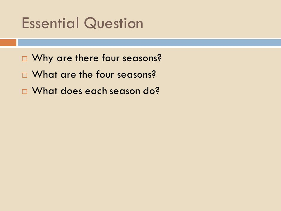 Essential Question Why are there four seasons? What are the four seasons? What does each season do?