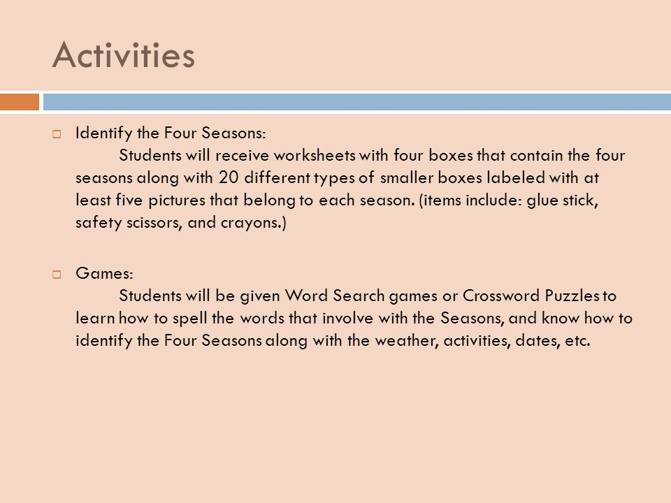 Activities Identify the Four Seasons: Students will receive worksheets with four boxes that contain the four seasons along with 20 different types of smaller boxes labeled with at least five pictures that belong to each season.