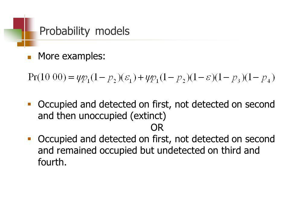 Probability models More examples: Occupied and detected on first, not detected on second and then unoccupied (extinct) OR Occupied and detected on first, not detected on second and remained occupied but undetected on third and fourth.