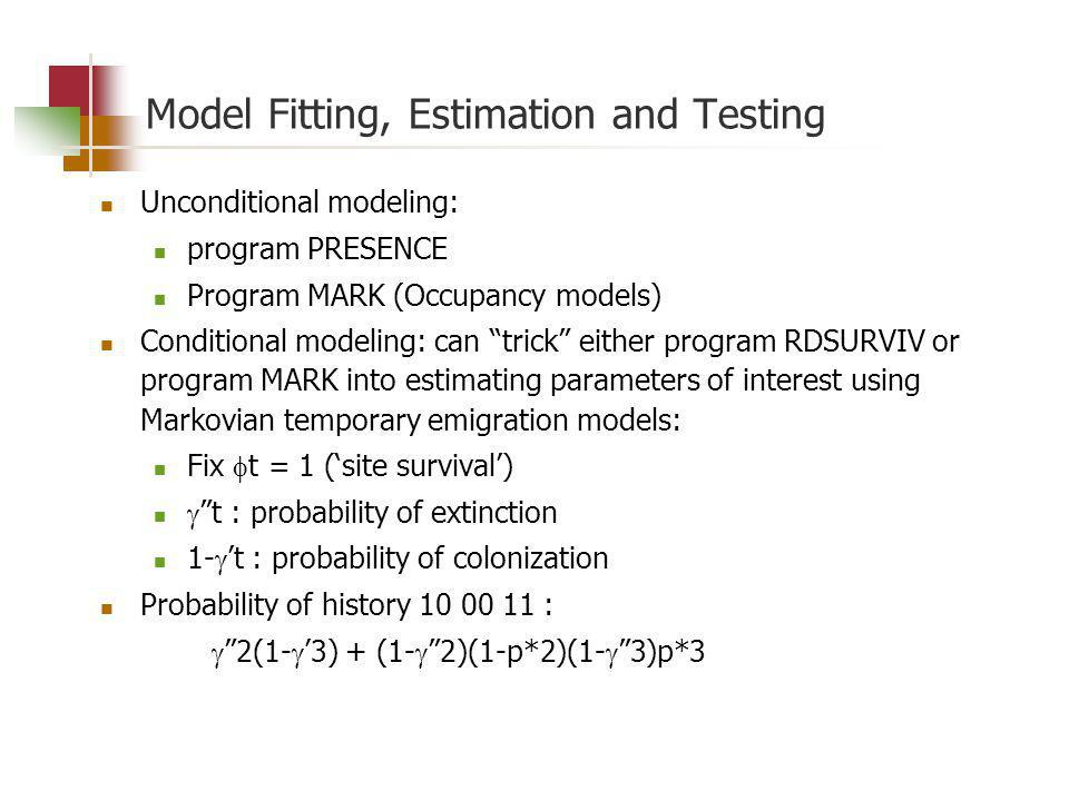 Model Fitting, Estimation and Testing Unconditional modeling: program PRESENCE Program MARK (Occupancy models) Conditional modeling: can trick either program RDSURVIV or program MARK into estimating parameters of interest using Markovian temporary emigration models: Fix t = 1 (site survival) t : probability of extinction 1- t : probability of colonization Probability of history 10 00 11 : 2(1- 3) + (1- 2)(1-p*2)(1- 3)p*3