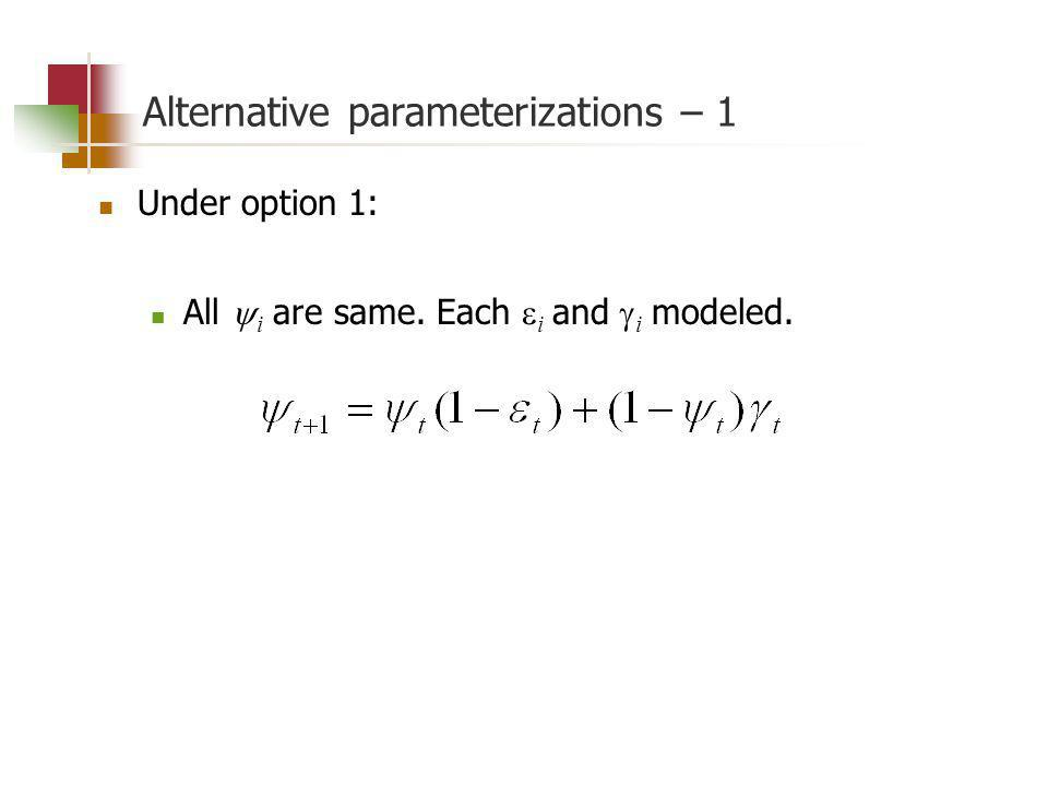 Alternative parameterizations – 1 Under option 1: All i are same. Each i and i modeled.