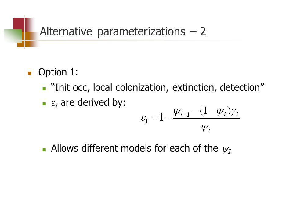Alternative parameterizations – 2 Option 1: Init occ, local colonization, extinction, detection i are derived by: Allows different models for each of the I