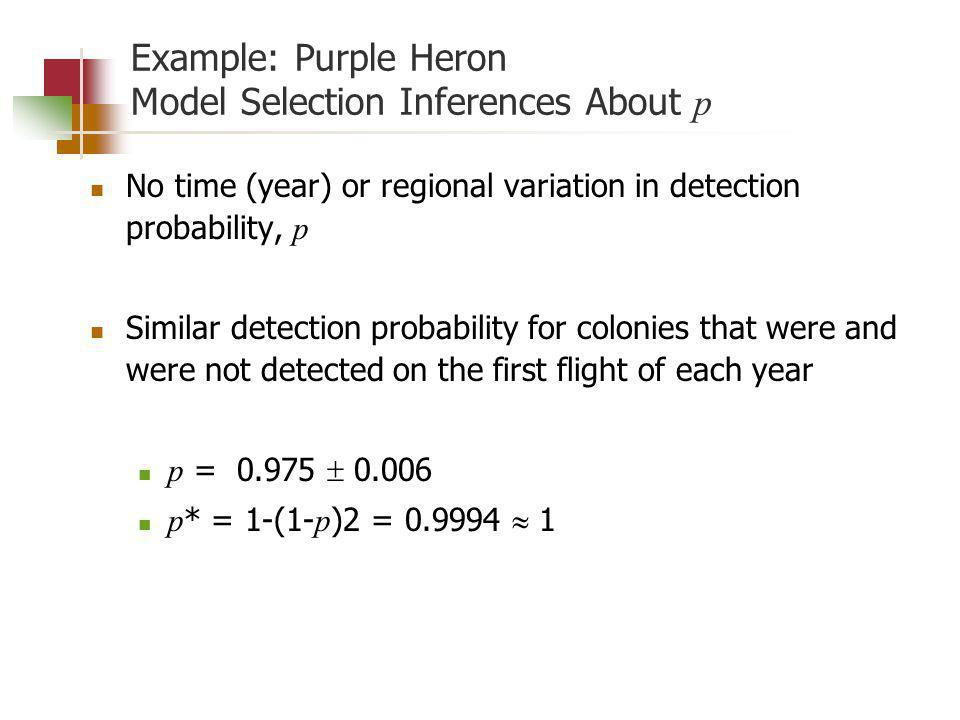 Example: Purple Heron Model Selection Inferences About p No time (year) or regional variation in detection probability, p Similar detection probability for colonies that were and were not detected on the first flight of each year p = 0.975 0.006 p * = 1-(1- p )2 = 0.9994 1