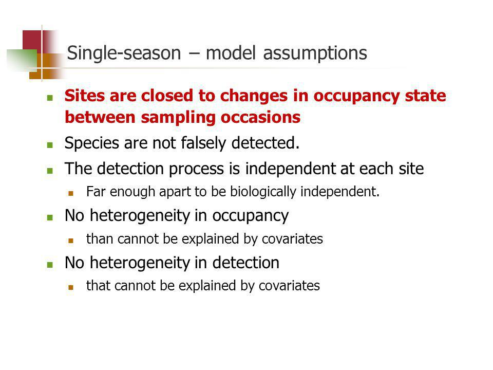 Single-season – model assumptions Sites are closed to changes in occupancy state between sampling occasions Species are not falsely detected.