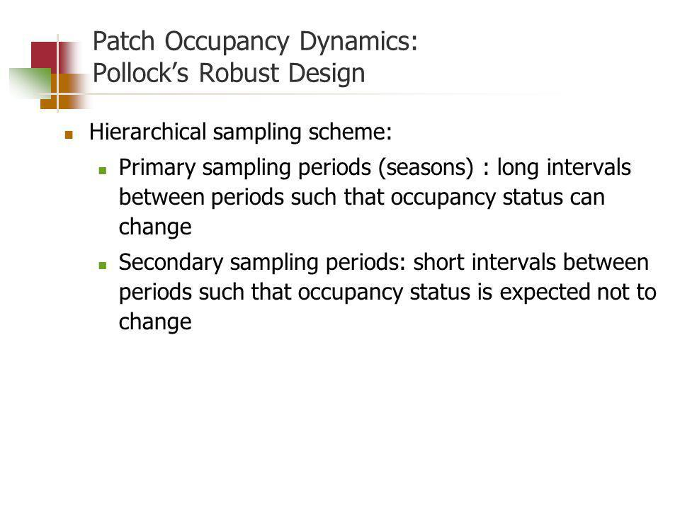 Patch Occupancy Dynamics: Pollocks Robust Design Hierarchical sampling scheme: Primary sampling periods (seasons) : long intervals between periods such that occupancy status can change Secondary sampling periods: short intervals between periods such that occupancy status is expected not to change
