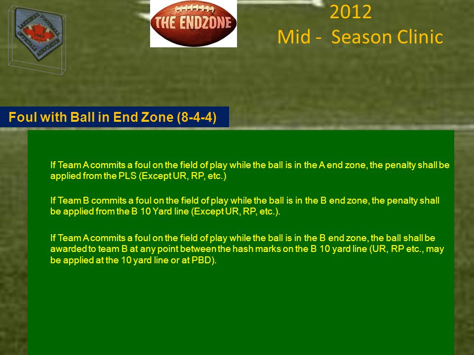 2012 Mid - Season Clinic If Team A commits a foul on the field of play while the ball is in the A end zone, the penalty shall be applied from the PLS (Except UR, RP, etc.) If Team B commits a foul on the field of play while the ball is in the B end zone, the penalty shall be applied from the B 10 Yard line (Except UR, RP, etc.).