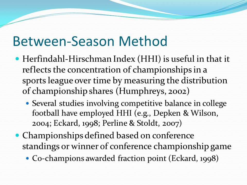 Between-Season Method Herfindahl-Hirschman Index (HHI) is useful in that it reflects the concentration of championships in a sports league over time by measuring the distribution of championship shares (Humphreys, 2002) Several studies involving competitive balance in college football have employed HHI (e.g., Depken & Wilson, 2004; Eckard, 1998; Perline & Stoldt, 2007) Championships defined based on conference standings or winner of conference championship game Co-champions awarded fraction point (Eckard, 1998)