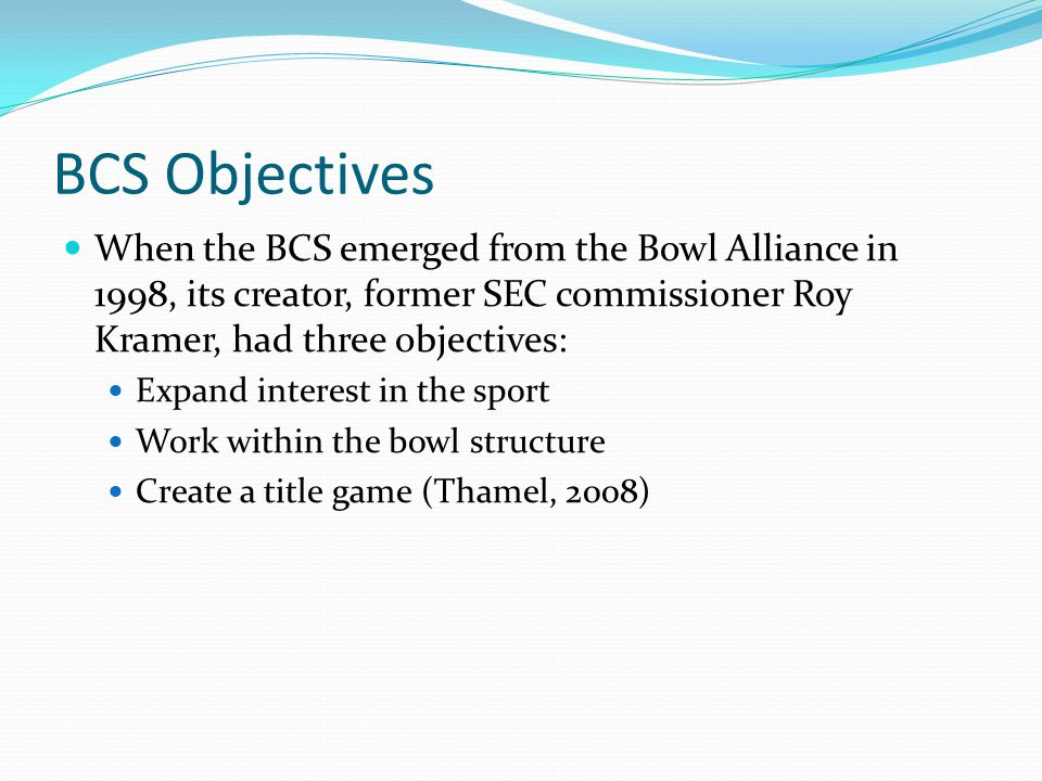 BCS Objectives When the BCS emerged from the Bowl Alliance in 1998, its creator, former SEC commissioner Roy Kramer, had three objectives: Expand interest in the sport Work within the bowl structure Create a title game (Thamel, 2008)