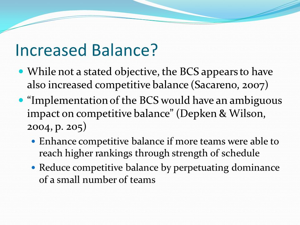 Increased Balance? While not a stated objective, the BCS appears to have also increased competitive balance (Sacareno, 2007) Implementation of the BCS