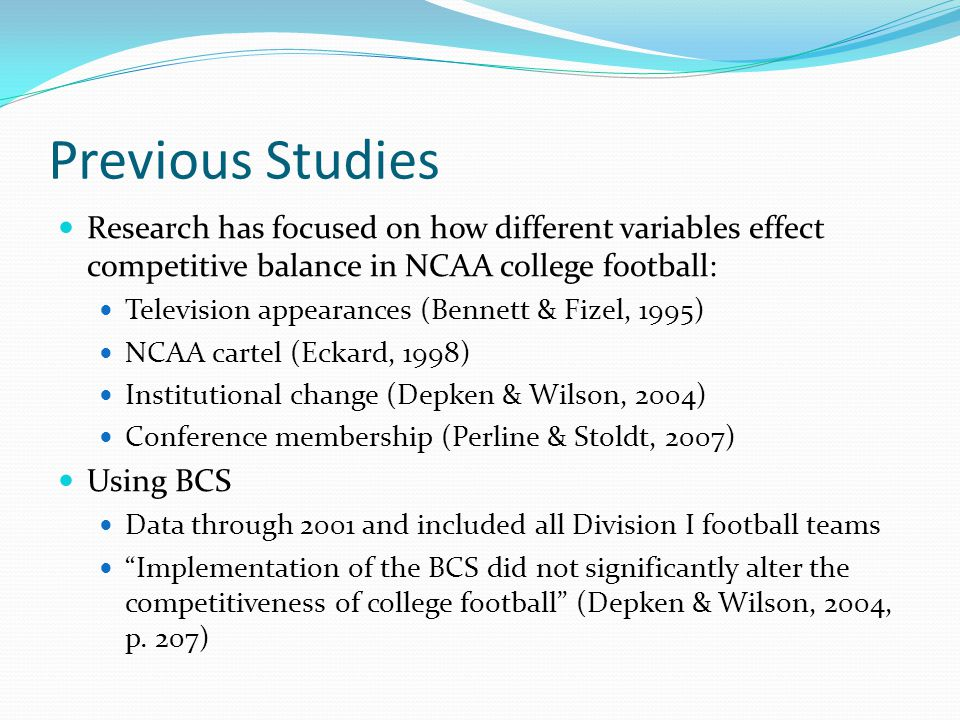 Previous Studies Research has focused on how different variables effect competitive balance in NCAA college football: Television appearances (Bennett & Fizel, 1995) NCAA cartel (Eckard, 1998) Institutional change (Depken & Wilson, 2004) Conference membership (Perline & Stoldt, 2007) Using BCS Data through 2001 and included all Division I football teams Implementation of the BCS did not significantly alter the competitiveness of college football (Depken & Wilson, 2004, p.