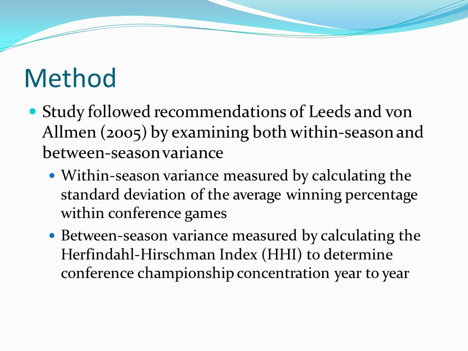 Method Study followed recommendations of Leeds and von Allmen (2005) by examining both within-season and between-season variance Within-season variance measured by calculating the standard deviation of the average winning percentage within conference games Between-season variance measured by calculating the Herfindahl-Hirschman Index (HHI) to determine conference championship concentration year to year