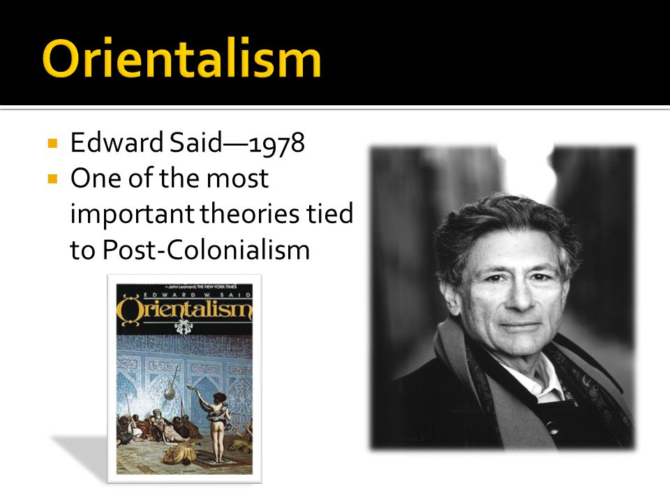 Edward Said1978 One of the most important theories tied to Post-Colonialism