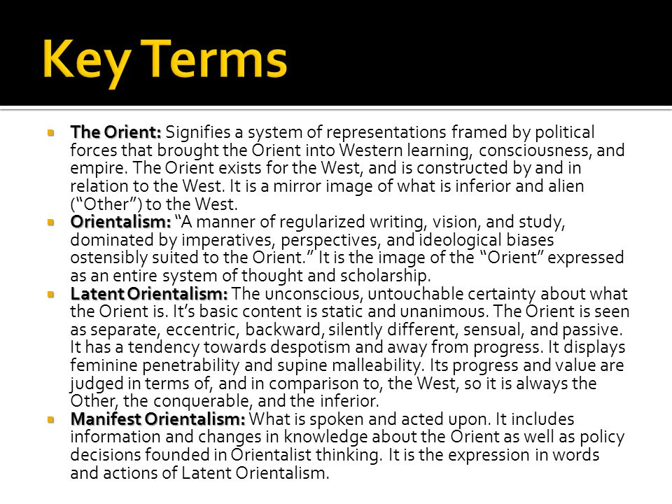 The Orient: The Orient: Signifies a system of representations framed by political forces that brought the Orient into Western learning, consciousness, and empire.