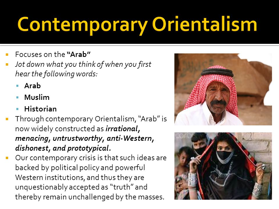 Focuses on the Arab Jot down what you think of when you first hear the following words: Arab Muslim Historian Through contemporary Orientalism, Arab is now widely constructed as irrational, menacing, untrustworthy, anti-Western, dishonest, and prototypical.