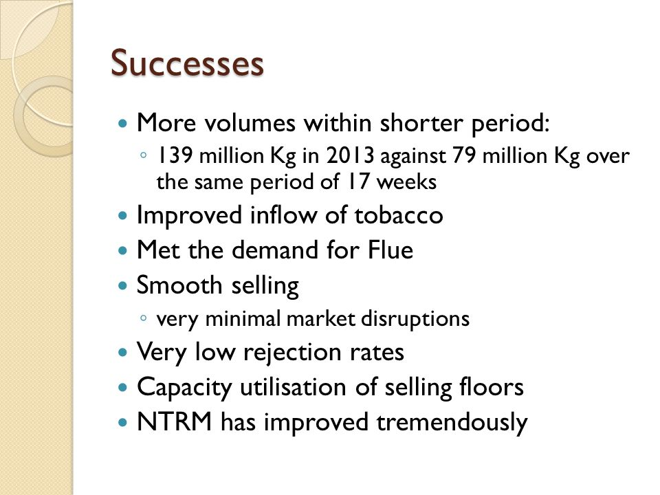 Successes More volumes within shorter period: 139 million Kg in 2013 against 79 million Kg over the same period of 17 weeks Improved inflow of tobacco Met the demand for Flue Smooth selling very minimal market disruptions Very low rejection rates Capacity utilisation of selling floors NTRM has improved tremendously