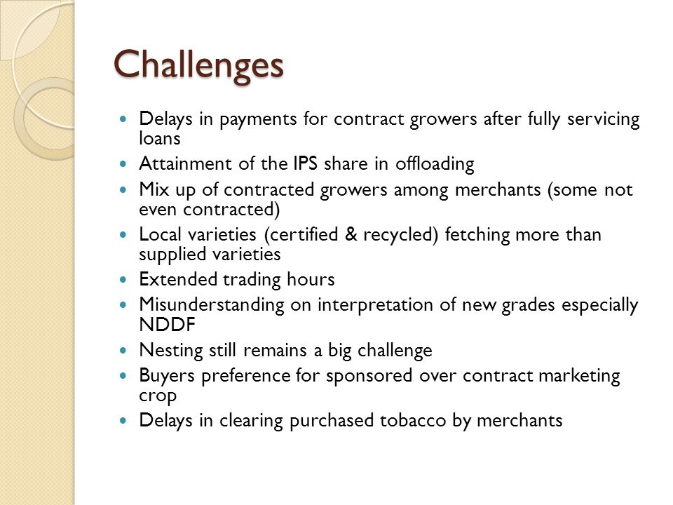Challenges Delays in payments for contract growers after fully servicing loans Attainment of the IPS share in offloading Mix up of contracted growers among merchants (some not even contracted) Local varieties (certified & recycled) fetching more than supplied varieties Extended trading hours Misunderstanding on interpretation of new grades especially NDDF Nesting still remains a big challenge Buyers preference for sponsored over contract marketing crop Delays in clearing purchased tobacco by merchants
