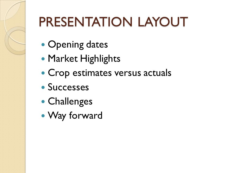PRESENTATION LAYOUT Opening dates Market Highlights Crop estimates versus actuals Successes Challenges Way forward