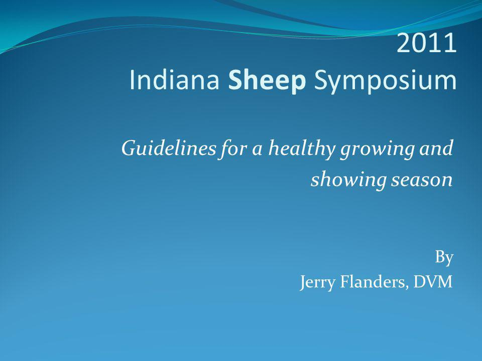 2011 Indiana Sheep Symposium Guidelines for a healthy growing and showing season By Jerry Flanders, DVM