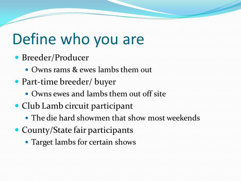 Define who you are Breeder/Producer Owns rams & ewes lambs them out Part-time breeder/ buyer Owns ewes and lambs them out off site Club Lamb circuit p