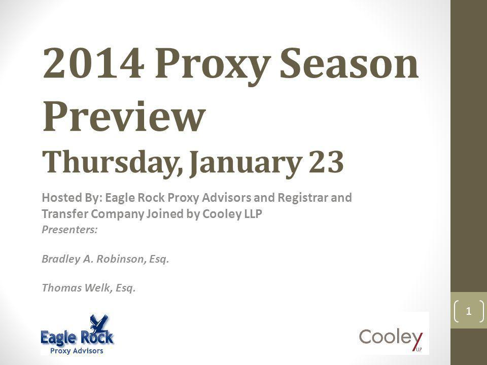 2014 Proxy Season Preview Thursday, January 23 Hosted By: Eagle Rock Proxy Advisors and Registrar and Transfer Company Joined by Cooley LLP Presenters: Bradley A.