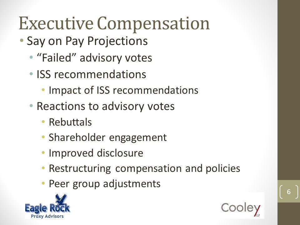 Executive Compensation 6 Say on Pay Projections Failed advisory votes ISS recommendations Impact of ISS recommendations Reactions to advisory votes Rebuttals Shareholder engagement Improved disclosure Restructuring compensation and policies Peer group adjustments