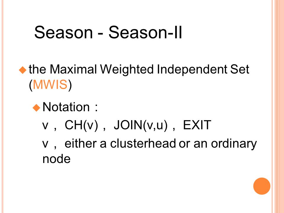 Season - Season-II the Maximal Weighted Independent Set (MWIS) Notation v CH(v) JOIN(v,u) EXIT v either a clusterhead or an ordinary node