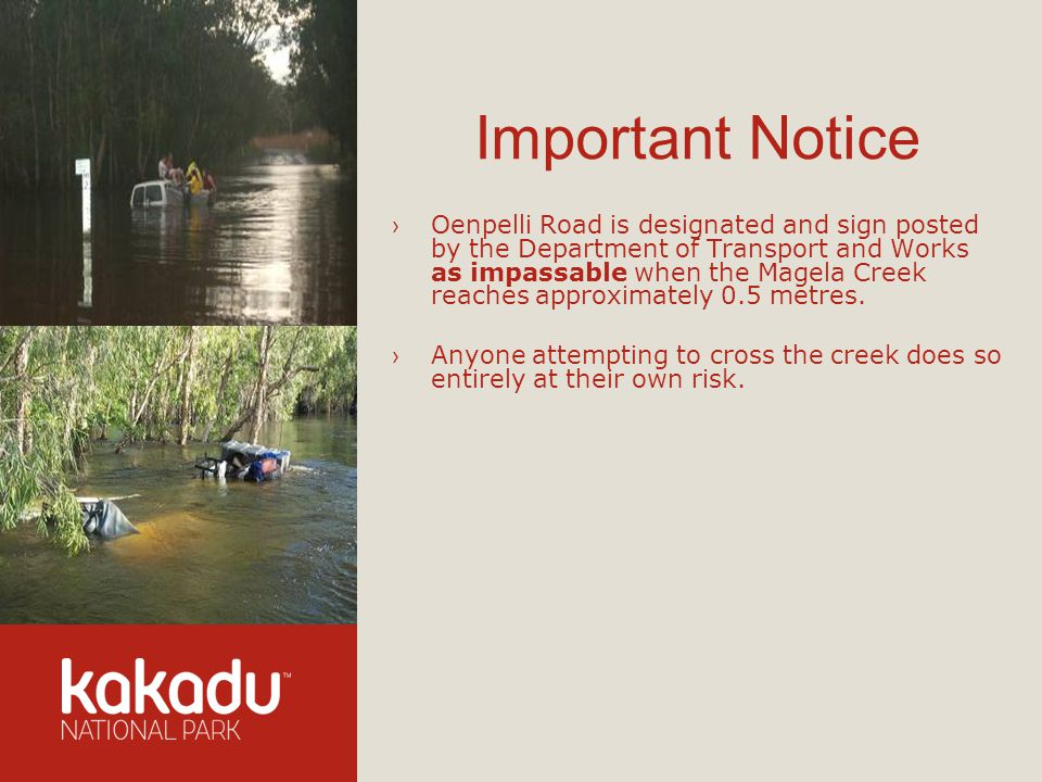 Important Notice Oenpelli Road is designated and sign posted by the Department of Transport and Works as impassable when the Magela Creek reaches approximately 0.5 metres.