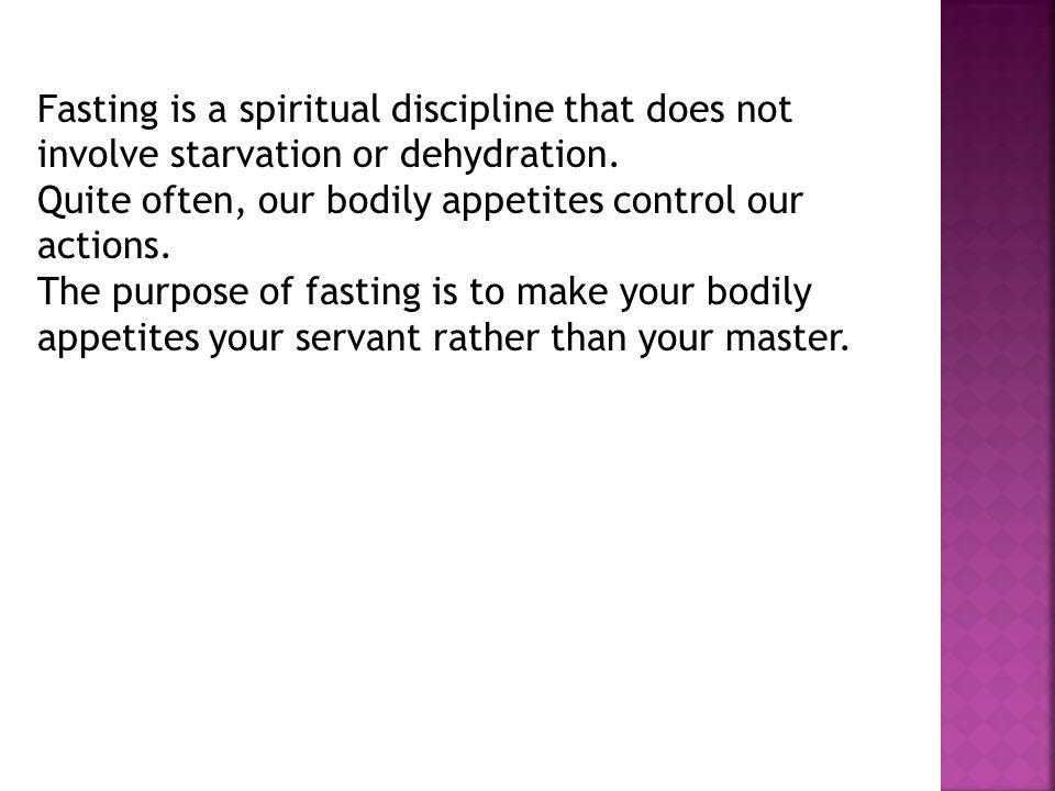 Fasting is a spiritual discipline that does not involve starvation or dehydration.