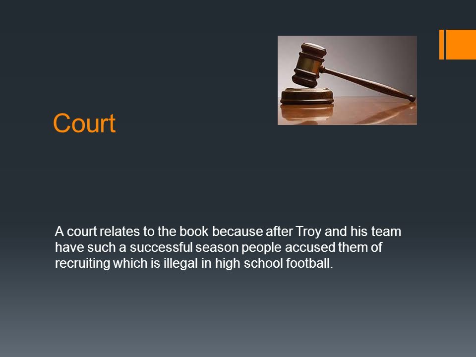 Court A court relates to the book because after Troy and his team have such a successful season people accused them of recruiting which is illegal in high school football.
