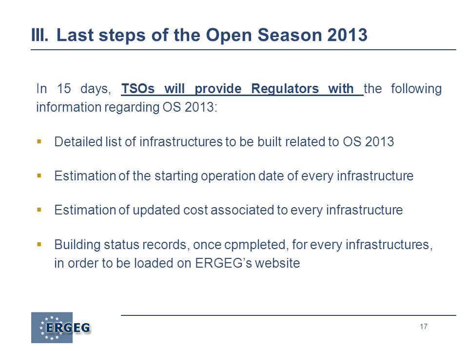 17 III. Last steps of the Open Season 2013 In 15 days, TSOs will provide Regulators with the following information regarding OS 2013: Detailed list of