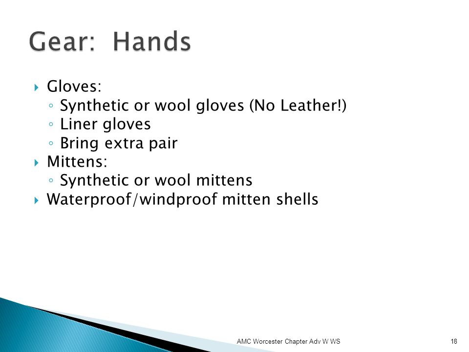 Gloves: Synthetic or wool gloves (No Leather!) Liner gloves Bring extra pair Mittens: Synthetic or wool mittens Waterproof/windproof mitten shells AMC Worcester Chapter Adv W WS18