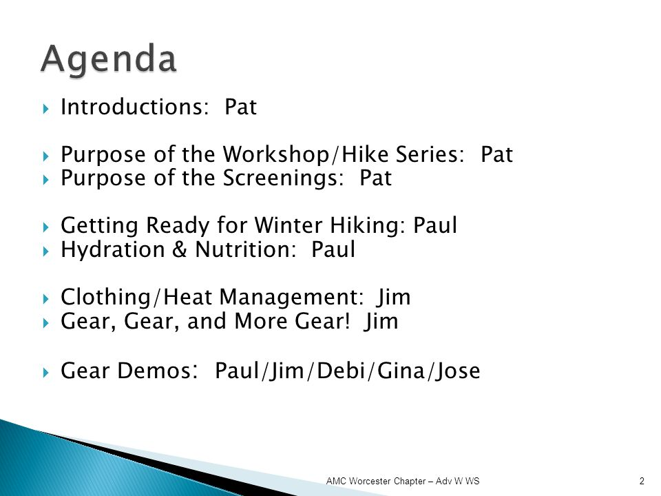 Introductions: Pat Purpose of the Workshop/Hike Series: Pat Purpose of the Screenings: Pat Getting Ready for Winter Hiking: Paul Hydration & Nutrition: Paul Clothing/Heat Management: Jim Gear, Gear, and More Gear.