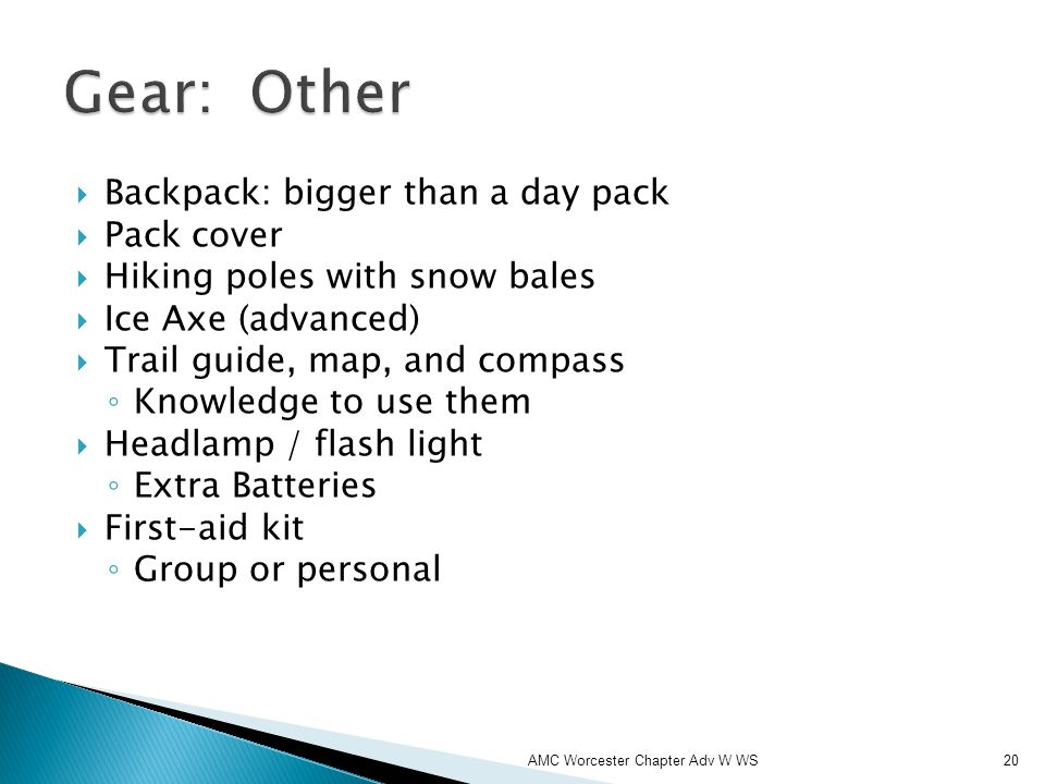 Backpack: bigger than a day pack Pack cover Hiking poles with snow bales Ice Axe (advanced) Trail guide, map, and compass Knowledge to use them Headlamp / flash light Extra Batteries First-aid kit Group or personal AMC Worcester Chapter Adv W WS20