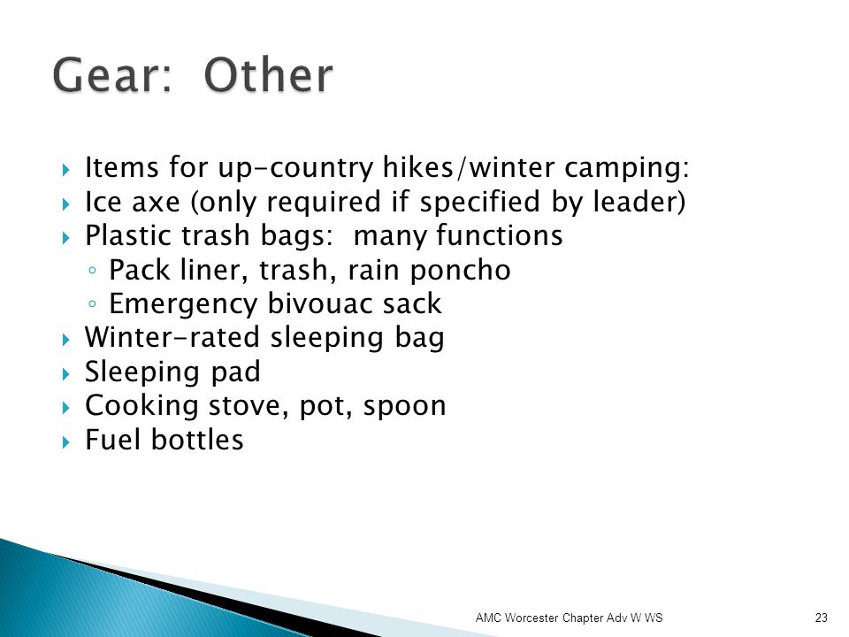 Items for up-country hikes/winter camping: Ice axe (only required if specified by leader) Plastic trash bags: many functions Pack liner, trash, rain poncho Emergency bivouac sack Winter-rated sleeping bag Sleeping pad Cooking stove, pot, spoon Fuel bottles AMC Worcester Chapter Adv W WS23