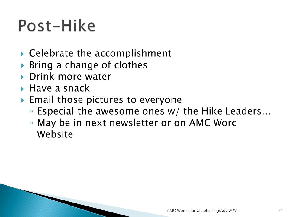 Celebrate the accomplishment Bring a change of clothes Drink more water Have a snack Email those pictures to everyone Especial the awesome ones w/ the Hike Leaders… May be in next newsletter or on AMC Worc Website AMC Worcester Chapter Beg/Adv W Ws 24