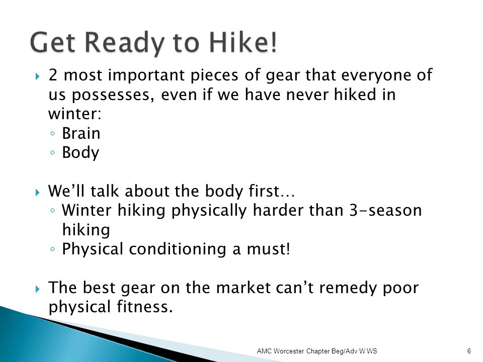 2 most important pieces of gear that everyone of us possesses, even if we have never hiked in winter: Brain Body Well talk about the body first… Winter hiking physically harder than 3-season hiking Physical conditioning a must.