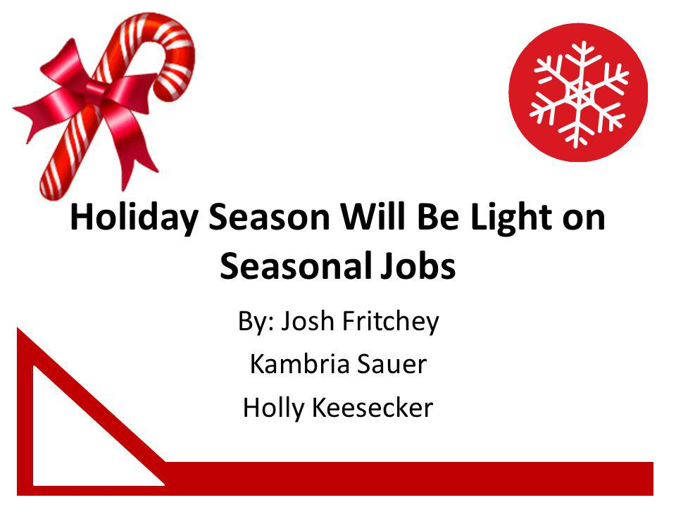 Holiday Season Will Be Light on Seasonal Jobs By: Josh Fritchey Kambria Sauer Holly Keesecker