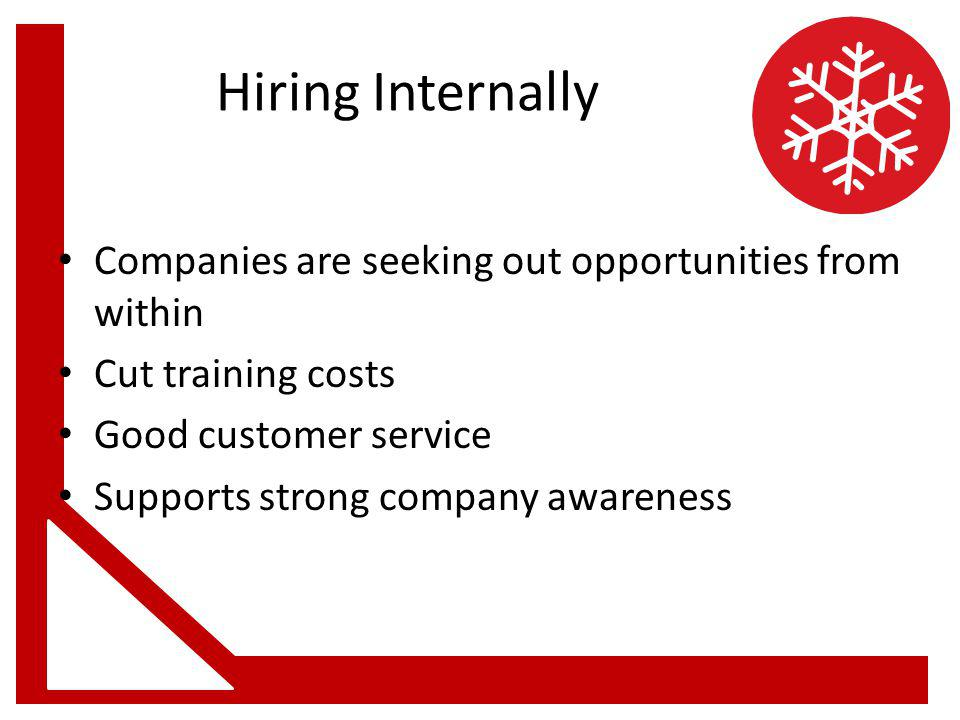 Hiring Internally Companies are seeking out opportunities from within Cut training costs Good customer service Supports strong company awareness