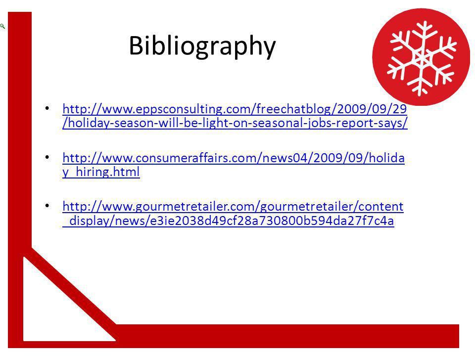 Bibliography http://www.eppsconsulting.com/freechatblog/2009/09/29 /holiday-season-will-be-light-on-seasonal-jobs-report-says/ http://www.eppsconsulting.com/freechatblog/2009/09/29 /holiday-season-will-be-light-on-seasonal-jobs-report-says/ http://www.consumeraffairs.com/news04/2009/09/holida y_hiring.html http://www.consumeraffairs.com/news04/2009/09/holida y_hiring.html http://www.gourmetretailer.com/gourmetretailer/content _display/news/e3ie2038d49cf28a730800b594da27f7c4a http://www.gourmetretailer.com/gourmetretailer/content _display/news/e3ie2038d49cf28a730800b594da27f7c4a