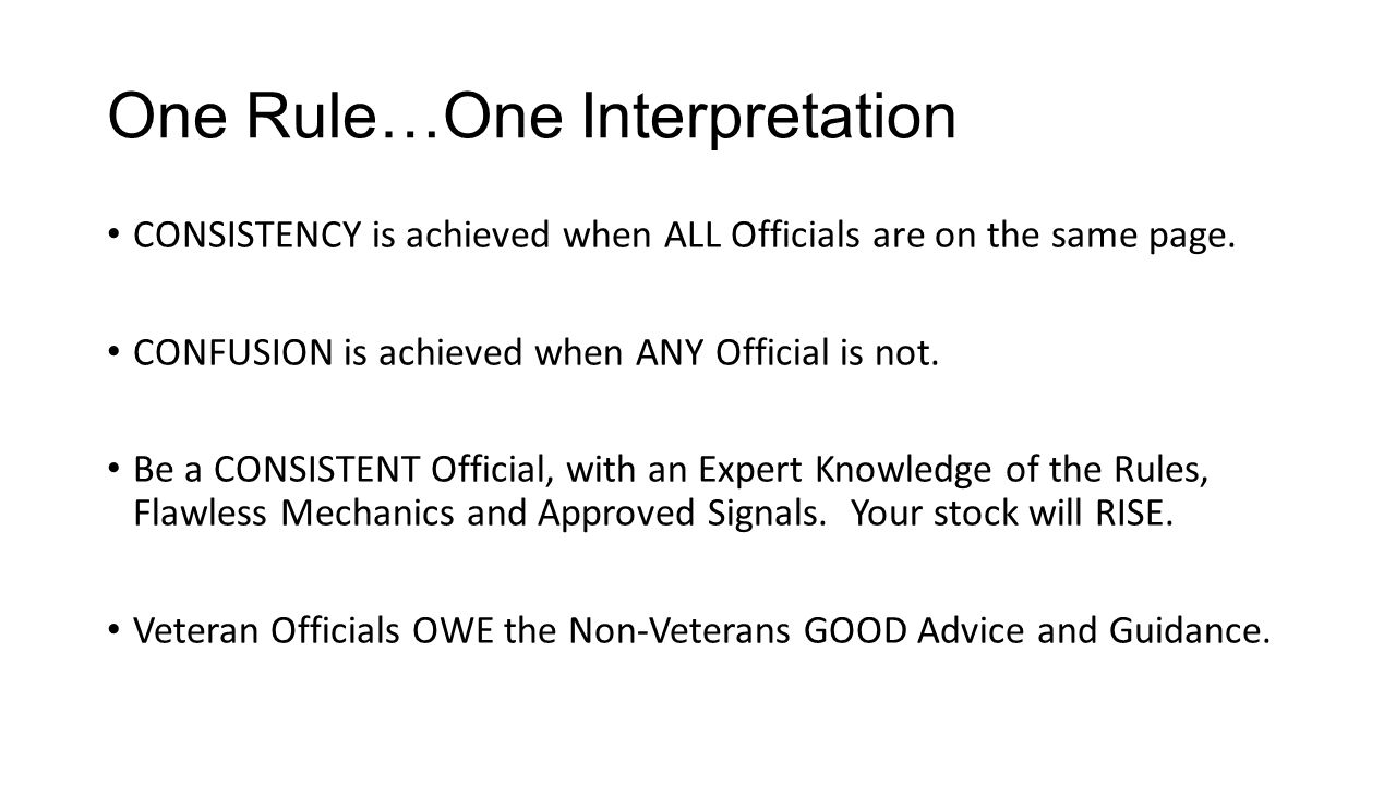 One Rule…One Interpretation CONSISTENCY is achieved when ALL Officials are on the same page. CONFUSION is achieved when ANY Official is not. Be a CONS