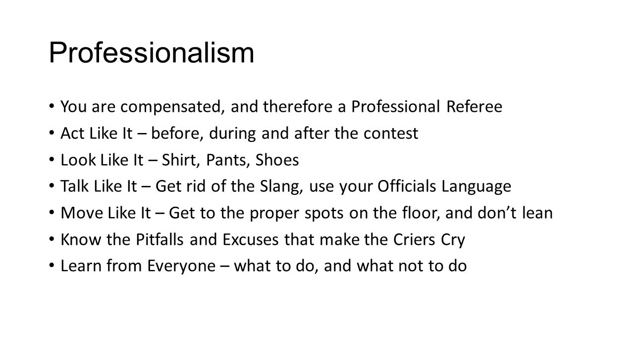 Professionalism You are compensated, and therefore a Professional Referee Act Like It – before, during and after the contest Look Like It – Shirt, Pan