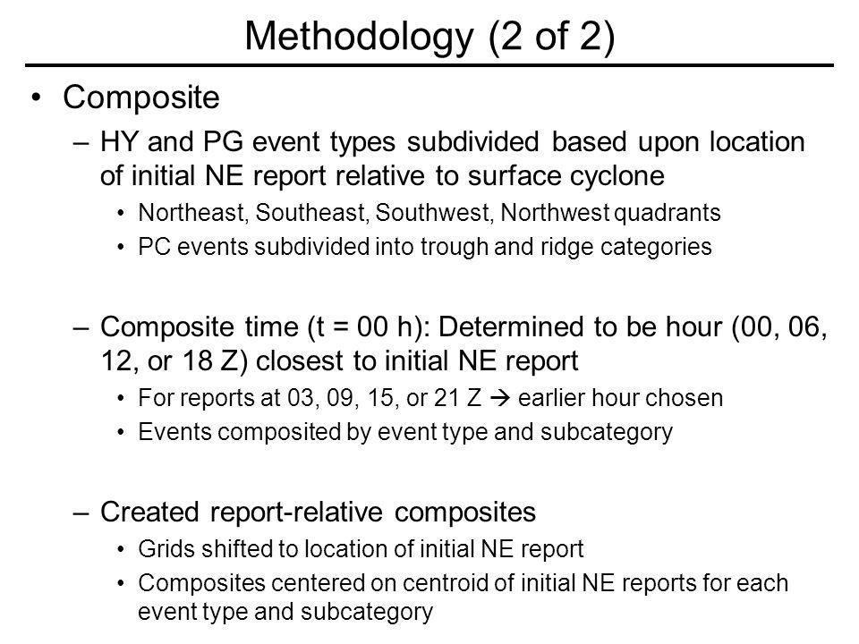 Composite –HY and PG event types subdivided based upon location of initial NE report relative to surface cyclone Northeast, Southeast, Southwest, Northwest quadrants PC events subdivided into trough and ridge categories –Composite time (t = 00 h): Determined to be hour (00, 06, 12, or 18 Z) closest to initial NE report For reports at 03, 09, 15, or 21 Z earlier hour chosen Events composited by event type and subcategory –Created report-relative composites Grids shifted to location of initial NE report Composites centered on centroid of initial NE reports for each event type and subcategory Methodology (2 of 2)