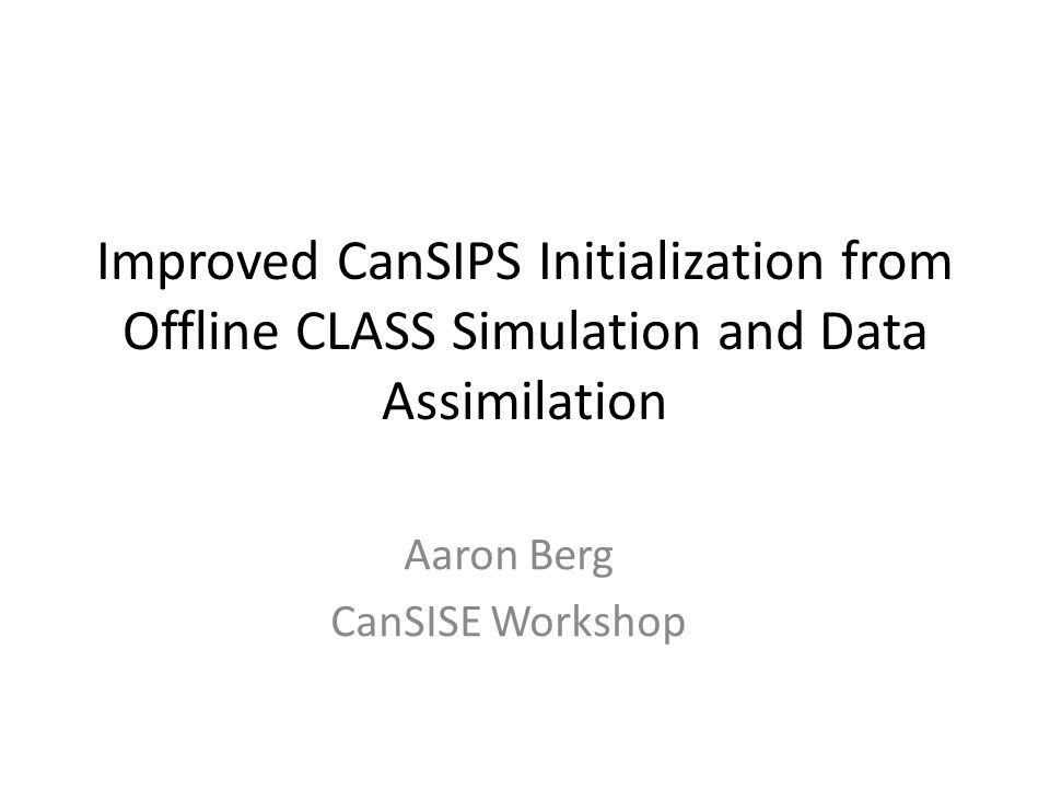 Improved CanSIPS Initialization from Offline CLASS Simulation and Data Assimilation Aaron Berg CanSISE Workshop
