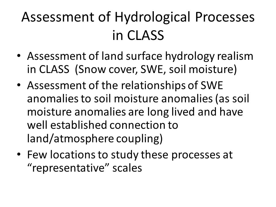 Assessment of Hydrological Processes in CLASS Assessment of land surface hydrology realism in CLASS (Snow cover, SWE, soil moisture) Assessment of the relationships of SWE anomalies to soil moisture anomalies (as soil moisture anomalies are long lived and have well established connection to land/atmosphere coupling) Few locations to study these processes at representative scales