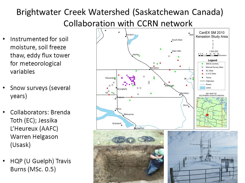 Networks sensors are at only one location Instrumented for soil moisture, soil freeze thaw, eddy flux tower for meteorological variables Snow surveys (several years) Collaborators: Brenda Toth (EC); Jessika LHeureux (AAFC) Warren Helgason (Usask) HQP (U Guelph) Travis Burns (MSc.