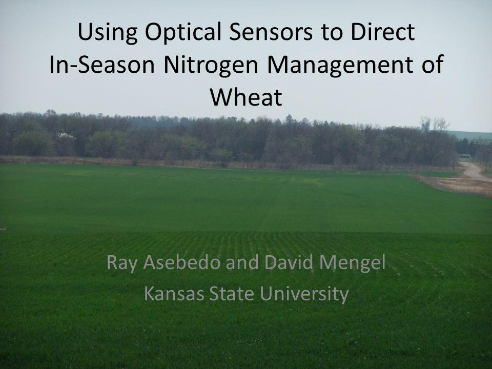 Using Optical Sensors to Direct In-Season Nitrogen Management of Wheat Ray Asebedo and David Mengel Kansas State University