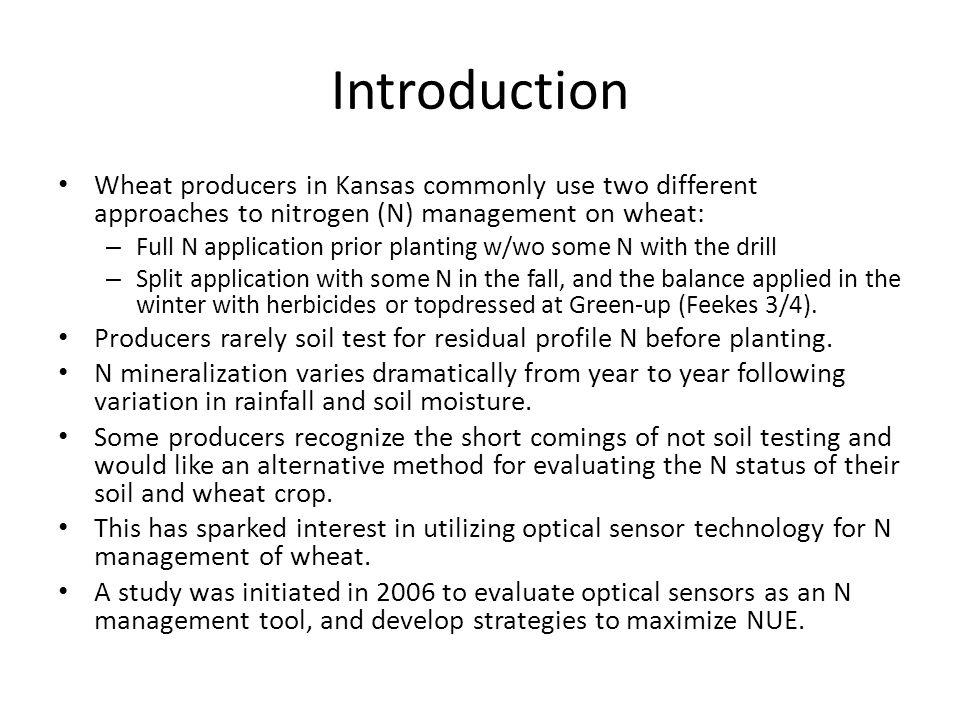 Introduction Wheat producers in Kansas commonly use two different approaches to nitrogen (N) management on wheat: – Full N application prior planting w/wo some N with the drill – Split application with some N in the fall, and the balance applied in the winter with herbicides or topdressed at Green-up (Feekes 3/4).