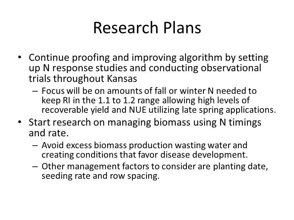 Research Plans Continue proofing and improving algorithm by setting up N response studies and conducting observational trials throughout Kansas – Focus will be on amounts of fall or winter N needed to keep RI in the 1.1 to 1.2 range allowing high levels of recoverable yield and NUE utilizing late spring applications.