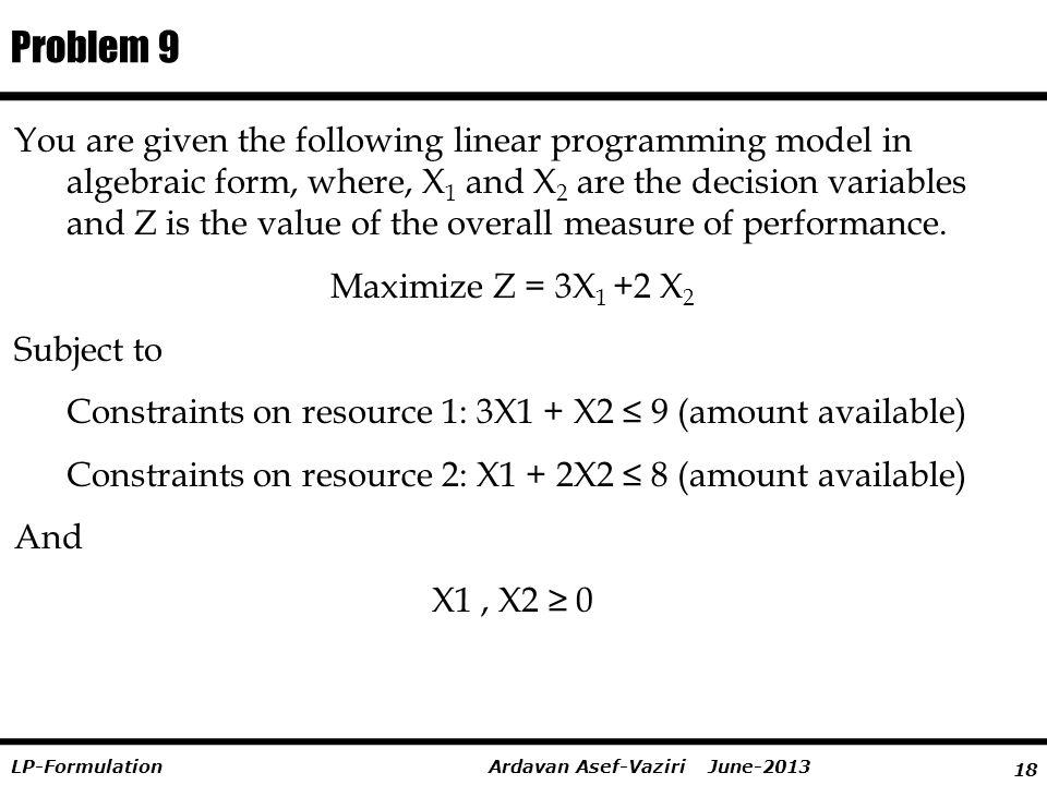 18 Ardavan Asef-Vaziri June-2013LP-Formulation You are given the following linear programming model in algebraic form, where, X 1 and X 2 are the deci